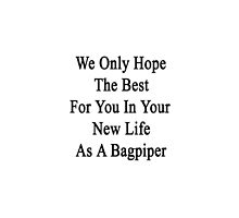 We Only Hope The Best For You In Your New Life As A Bagpiper  by supernova23