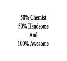 50% Chemist 50% Handsome And 100% Awesome  by supernova23