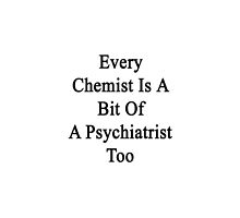 Every Chemist Is A Bit Of A Psychiatrist Too  by supernova23