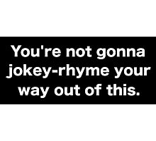 You're not gonna jokey-rhyme your way out of this. Photographic Print