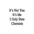 It's Not You It's Me I Only Date Chemists  by supernova23