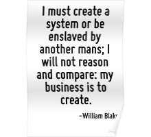 I must create a system or be enslaved by another mans; I will not reason and compare: my business is to create. Poster
