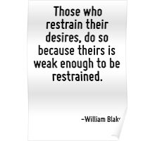 Those who restrain their desires, do so because theirs is weak enough to be restrained. Poster