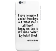 I have no name: I am but two days old. What shall I call thee? I happy am, Joy is my name. Sweet joy befall thee! iPhone Case/Skin