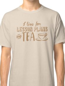 I live for lesson plans and TEA Classic T-Shirt