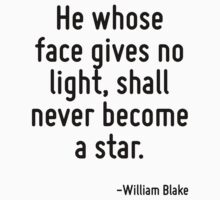 He whose face gives no light, shall never become a star. by Quotr