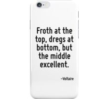 Froth at the top, dregs at bottom, but the middle excellent. iPhone Case/Skin