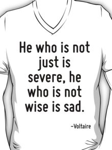 He who is not just is severe, he who is not wise is sad. T-Shirt