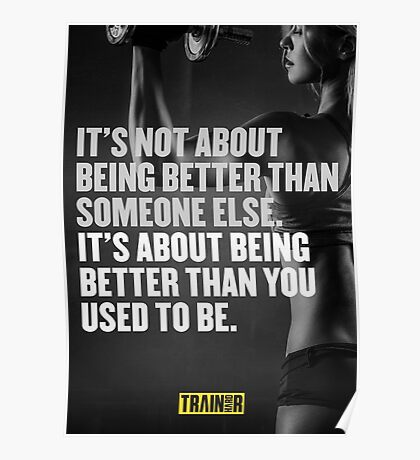 It's not about being better than someone else. It's about being better than you used to be. Poster