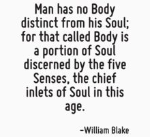 Man has no Body distinct from his Soul; for that called Body is a portion of Soul discerned by the five Senses, the chief inlets of Soul in this age. by Quotr