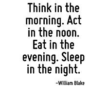 Think in the morning. Act in the noon. Eat in the evening. Sleep in the night. Photographic Print