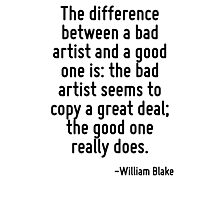 The difference between a bad artist and a good one is: the bad artist seems to copy a great deal; the good one really does. Photographic Print