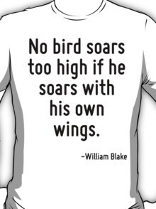 No bird soars too high if he soars with his own wings. T-Shirt
