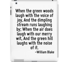 When the green woods laugh with the voice of joy, And the dimpling stream runs laughing by; When the air does laugh with our merry wit, And the green hill laughs with the noise of it. iPad Case/Skin