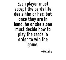Each player must accept the cards life deals him or her: but once they are in hand, he or she alone must decide how to play the cards in order to win the game. Photographic Print