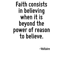 Faith consists in believing when it is beyond the power of reason to believe. Photographic Print
