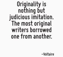 Originality is nothing but judicious imitation. The most original writers borrowed one from another. by Quotr