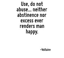 Use, do not abuse... neither abstinence nor excess ever renders man happy. Photographic Print