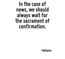 In the case of news, we should always wait for the sacrament of confirmation. Photographic Print