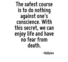 The safest course is to do nothing against one's conscience. With this secret, we can enjoy life and have no fear from death. Photographic Print