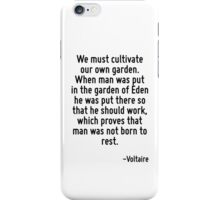 We must cultivate our own garden. When man was put in the garden of Eden he was put there so that he should work, which proves that man was not born to rest. iPhone Case/Skin