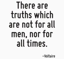 There are truths which are not for all men, nor for all times. by Quotr