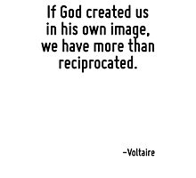 If God created us in his own image, we have more than reciprocated. Photographic Print