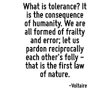 What is tolerance? It is the consequence of humanity. We are all formed of frailty and error; let us pardon reciprocally each other's folly - that is the first law of nature. Photographic Print