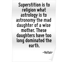 Superstition is to religion what astrology is to astronomy the mad daughter of a wise mother. These daughters have too long dominated the earth. Poster