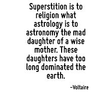 Superstition is to religion what astrology is to astronomy the mad daughter of a wise mother. These daughters have too long dominated the earth. Photographic Print