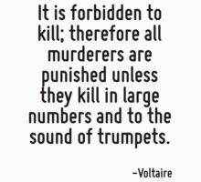 It is forbidden to kill; therefore all murderers are punished unless they kill in large numbers and to the sound of trumpets. by Quotr