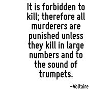 It is forbidden to kill; therefore all murderers are punished unless they kill in large numbers and to the sound of trumpets. Photographic Print