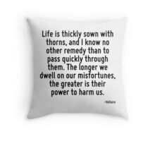 Life is thickly sown with thorns, and I know no other remedy than to pass quickly through them. The longer we dwell on our misfortunes, the greater is their power to harm us. Throw Pillow