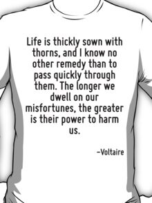 Life is thickly sown with thorns, and I know no other remedy than to pass quickly through them. The longer we dwell on our misfortunes, the greater is their power to harm us. T-Shirt
