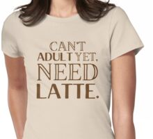 Can't ADULT yet, NEED LATTE Womens Fitted T-Shirt