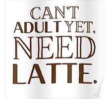 Can't ADULT yet, NEED LATTE Poster