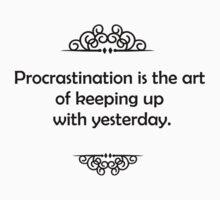 Procrastination is the art of keeping up with yesterday. by Tia Knight