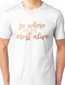 go where you feel most alive /rose gold/ Unisex T-Shirt