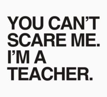 You can't scare me, I'm a teacher by shirtual