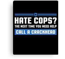 Hate Cops? The Next Time You Need Help Call A Crackhead, Funny Sarcastic Police Quote Hate Cop Call Crackhead T-Shirt Canvas Print