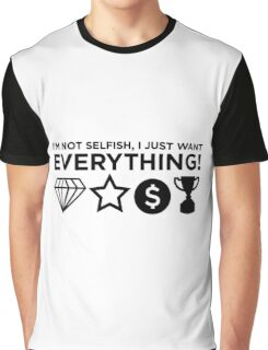 I m not selfish. I just want everything! Graphic T-Shirt