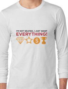 I m not selfish. I just want everything! Long Sleeve T-Shirt