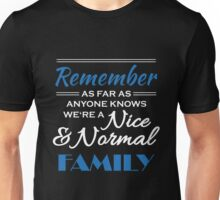 Remember: As far as anyone knows, we're a nice and normal family Unisex T-Shirt