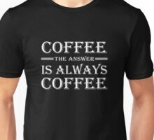 Coffee! The answer is always coffee Unisex T-Shirt