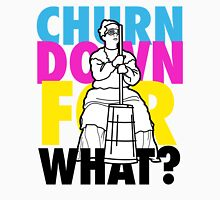 Churn Down For What? Unisex T-Shirt