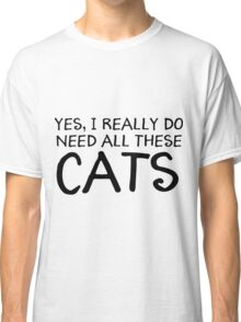 Yes, I Really Do Need All These Cats T-Shirt  Classic T-Shirt