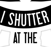 I 'Shutter' At The Thought Of You Sticker