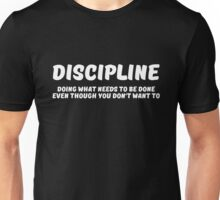 Discipline : Doing what needs to be done even though you don't want to Unisex T-Shirt