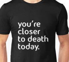 You're closer to death today! Unisex T-Shirt