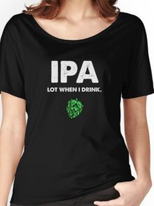 IPA Lot When I Drink Funny Drinking Beer Women's Relaxed Fit T-Shirt